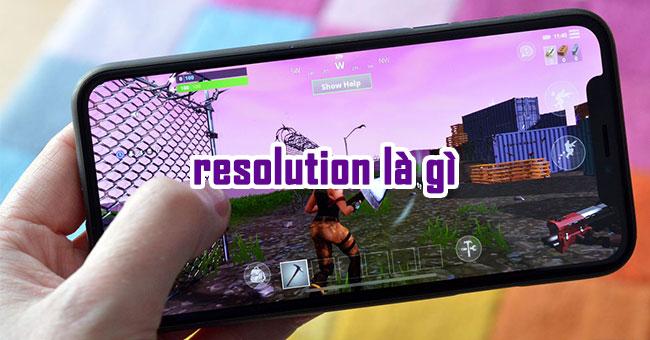 Giải đáp thắc mắc của nhiều người: Resolution là gì?